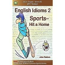 English Idioms 2: Sports—Hit a Home Run, 2017 Edition: Idioms, Phrasal Verbs & Slang (Quick Targets - Idioms 50)