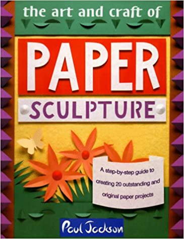 The Art And Craft Of Paper Sculpture A Step By Step Guide To