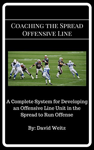Coaching the Spread Offensive Line: A Complete System for Developing an Offensive Line Unit in the Spread to Run - Zone Football Offense