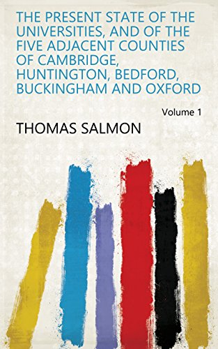 The Present State of the Universities, and of the Five Adjacent Counties of Cambridge, Huntington, Bedford, Buckingham and Oxford Volume 1
