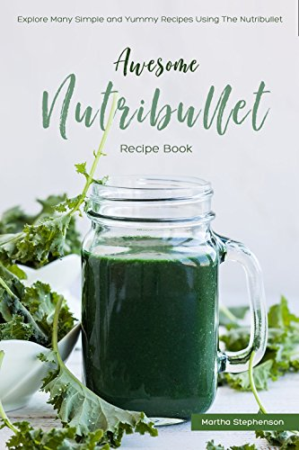 Awesome Nutribullet Recipe Book : Explore Many Simple and Yummy Recipes Using the (Skinny Nutribullet Recipes)