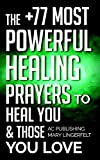 Bible: The +77 Most Powerful Healing Prayers to Heal You & Those You Love - Including Dozens of Inspirational Bible Verses Inside (Christian Prayer Series Book 8)