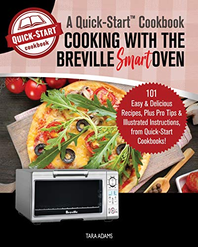 (Cooking with the Breville Smart Oven, A Quick-Start Cookbook: 101 Easy & Delicious Recipes, plus Pro Tips & Illustrated Instructions, from Quick-Start Cookbooks!)