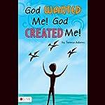 God Wanted Me! God Created Me!   Teresa Adams