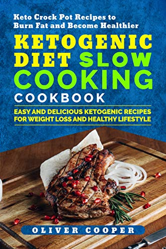 Ketogenic Diet Slow Cooking Cookbook: Easy and Delicious Ketogenic Recipes for Weight Loss and Healthy Lifestyle Keto Crock Pot Recipes to Burn Fat and Become Healthier by Oliver Cooper