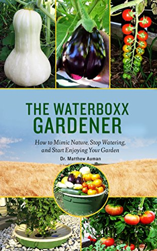 The Waterboxx Gardener: How to Mimic Nature, Stop Watering, and Start Enjoying Your Garden by [Auman, Dr. Matthew]