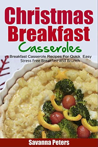 Christmas Breakfast Casseroles: Breakfast Casserole Recipes For Quick & Easy, Stress Free Breakfast and Brunch