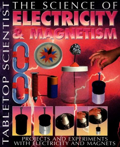 The Science Of Electricity And Magnetism  Projects And Experiments With Electricity And Magnets  Tabletop Scientist