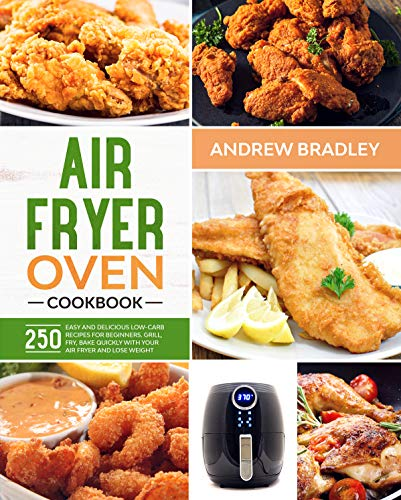 AIR FRYER OVEN COOKBOOK: 250 Easy and Delicious Low-Carb Recipes for Beginners. Grill, Fry, Bake quickly with your air fryer and lose weight!
