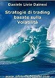Strategie di trading per la Volatilità: Operare nei mercati volatili (Monografie di Strategie e Trading Systems (MSTS®) Vol. 1) (Italian Edition)