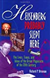 Heisenberg Probably Slept Here : The Lives, Times, and Ideas of the Great Physicists of the 20th Century, Brennan, Richard P., 0471157090