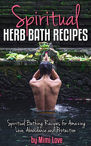 Spiritual Herb Bath Recipes: Spiritual Bathing Recipes for Amazing Love,  Abundance and Protection