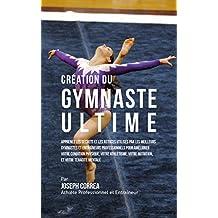 Création du Gymnaste Ultime: Apprenez les secrets et les astuces utilisés par les meilleurs gymnastes et entraîneurs professionnels pour améliorer votre ... Physique, votre Athlétisme (French Edition)
