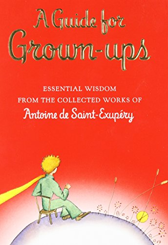 A Guide for Grown-ups: Essential Wisdom from the Collected Works of Antoine de Saint-Exupry (The Little Prince) ()