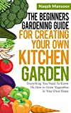 The Beginners Gardening Guide For Creating Your Own Kitchen Garden: Everything You Need To Know On How to Grow Vegetables in Your Own Home (English Edition)