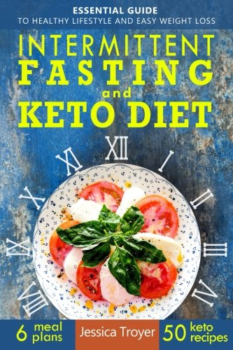 Intermittent Fasting and Keto Diet: Essential Guide to Healthy Lifestyle and Easy Weight Loss; With 50 Proven, Simple, and Delicious Ketogenic Recipes; 6 Sample Meal Plans Included