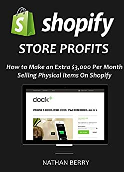 SHOPIFY STORE PROFITS: How to Make $3,000 per Month Selling Physical Items on Shopify by [Berry, Nathan]