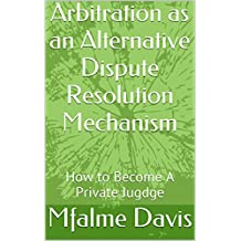 Arbitration as an Alternative Dispute Resolution Mechanism: How to Become A Private Jugdge