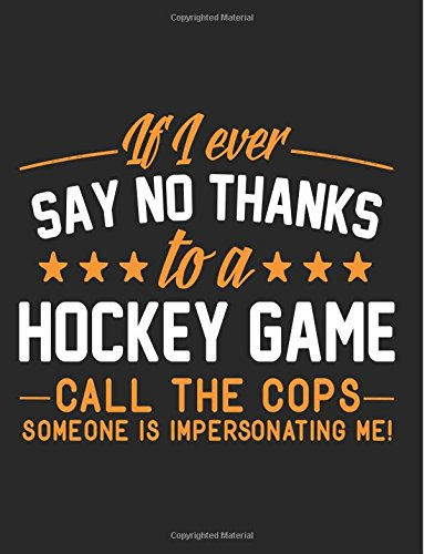 If I Ever Say No Thanks To A Hockey Game Call The Cops Someone Is Impersonating Me!: Back To School Composition Notebook, 8.5 x 11 Large, 120 Pages College Ruled (Primary Composition Notebook)