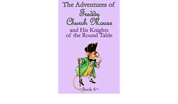 The Adventures of Freddy Church Mouse and his Knights of the Round Table - Book 6