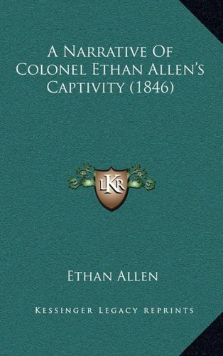 A Narrative Of Colonel Ethan Allen's Captivity (1846) by Kessinger Publishing, LLC