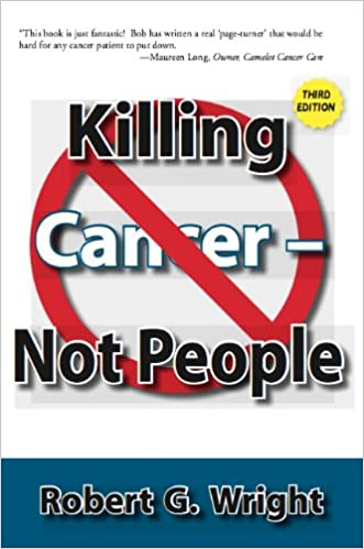 Killing Cancer Not People New 3rd Edition: Robert G  Wright