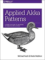 Applied Akka Patterns: A Hands-On Guide to Designing Distributed Applications Front Cover