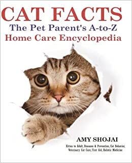 CAT FACTS: THE PET PARENTS A-to-Z HOME CARE ENCYCLOPEDIA: Kitten to Adult, Disease and Prevention, Cat Behavior Veterinary Care, First Aid, Holistic Medicine