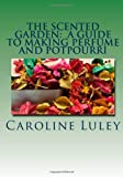 The Scented Garden: a Guide to Making Perfume and Potpourri, Caroline Luley, 1499184441