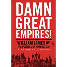 Damn Great Empires!: William James and the Politics of Pragmatism