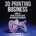 3D Printing Business: How to Start a Successful 3D Printing Business Audiobook by  ClydeBank Business Narrated by Lucy Vest