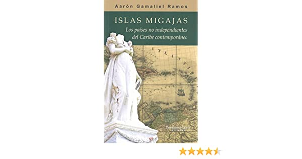 Islas Migajas: Los países no independientes del Caribe contemporáneo (Spanish Edition): Aarón Gamaliel Ramos: 9780997072501: Amazon.com: Books