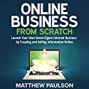 Online Business from Scratch: Launch Your Own Seven-Figure Internet Business by Creating and Selling Information Online Audiobook by Matthew Paulson Narrated by Stu Gray