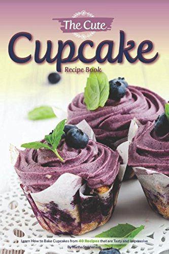 The Cute Cupcake Recipe Book: Learn How to Bake Cupcakes from 40 Recipes that are Tasty and Impressive (Happy Birthday Chocolate Cake Recipe)