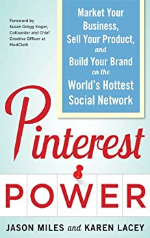 Pinterest Power:  Market Your Business, Sell Your Product, and Build Your Brand on the World's Hottest Social Network by [Jason G. Miles, Lacey, Karen]