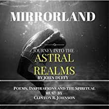 Mirrorland: Journey into the Astral Realms: Poems, Inspirations, and the Spiritual Audiobook by John Duffy Narrated by Clinton R. Johnson