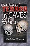 True Tales of Terror in the Caves of the World, Paul Jay Steward, 0939748614