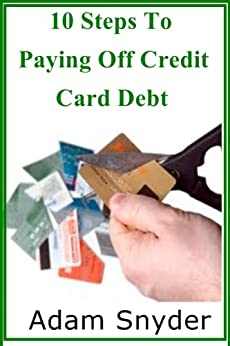 10 Simple Steps To Pay Off Credit Card Debt by [Snyder, Adam]