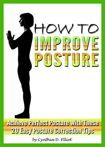 GO Downloads How to Improve Posture: Achieve Perfect Posture with These 20 Easy Posture Correction Tips by Cynthia D. Elliot