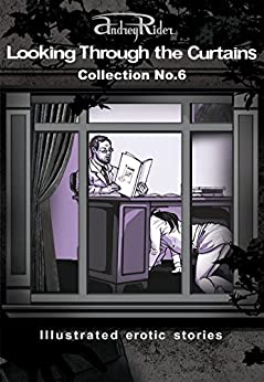 """""""Looking Through the Curtains"""" series of 200 erotic stories. Collection  No. 6 (Stories 126-150): Illustrated sex stories that will wake up your erotic fantasies by [Rider, Andrey]"""