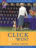 Click to Win: Clicker Training for the Show Ring (Collected Articles from the AKC Gazette)