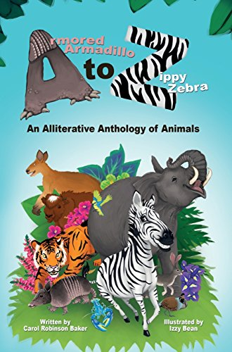 Armored Armadillo to Zippy Zebra: An Alliterative Anthology of Animals by Carol Robinson Baker