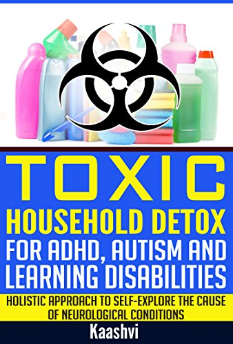 Toxic Household Detox for ADHD, Autism and Learning Disabilities: Holistic Approach to Self-Explore the cause of Neurological conditions (Self-exploration guides for Special Needs Book 3) by [(Kaashvi), Sudha Madhavi]