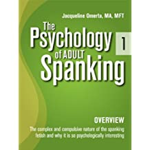 The Psychology of Adult Spanking, Vol. 1, Overview : The Complex and Compulsive Nature of The Spanking Fetish and Why It Is So Psychologically Interesting