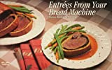 Entrees from Your Bread Machine, Donna R. German and Donna Rathmell German, 1558671455