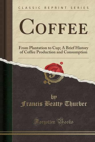 Coffee: From Plantation to Cup; A Brief History of Coffee Production and Consumption (Classic Reprint)
