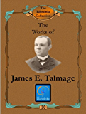 Works of James E. Talmage (Articles of Faith, Great Apostacy, House of the Lord, Jesus the Christ, Story of Mormonism, Vitality of Mormonism, Conference Addresses) (LDS Classics)