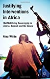 Justifying Interventions in Africa : (de)Stabilizing Sovereignty in Liberia, Burundi and the Congo, Wilén, Nina, 0230313981