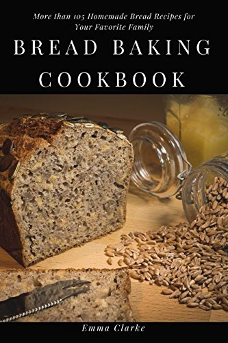 Bread Baking Cookbook: More than 105 Homemade Bread Recipes for Your Favorite Family (Easy Meal) by Emma Clarke
