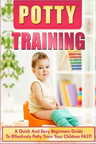 Potty Training: A Quick And Easy Beginners Guide To Effectively Potty Train Your Children FAST! (potty training boys, potty training girls, potty training books)